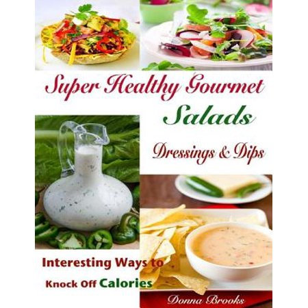Super Healthy Gourmet Salads Dressings & Dips : Interesting Ways to Knock Off Calories - eBook