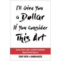 I'll Give You a Dollar If You Consider This Art: Stories, Poems, Comics, and Other Ponderables Ripped from the Diaries of Toddy Smith and Darren Nuzzo (Hardcover)
