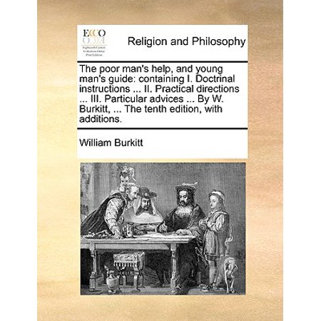 The Poor Man's Help, and Young Man's Guide : Containing I. Doctrinal Instructions ... II. Practical Directions ... III. Particular Advices ... by W. Burkitt, ... the Tenth Edition, with