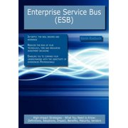 Enterprise Service Bus (Esb) : High-Impact Strategies - What You Need to Know: Definitions, Adoptions, Impact, Benefits, Maturity, Vendors