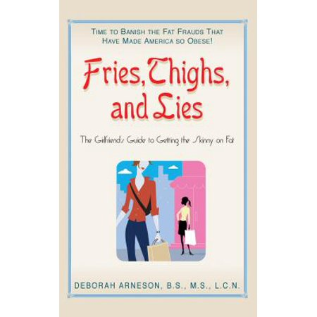 Fries, Thighs, and Lies : The Girlfriend's Guide to Getting the Skinny on