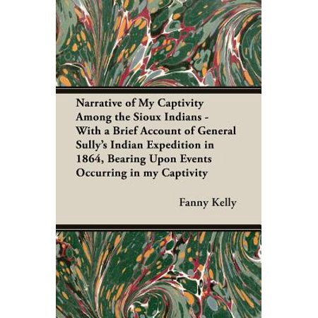 Narrative of My Captivity Among the Sioux Indians - With a Brief Account of General Sully's Indian Expedition in 1864, Bearing Upon Events Occurring in My