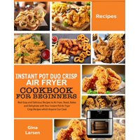 Instant Pot Duo Crisp Air Fryer Cookbook for Beginners: Real Easy and Delicious Recipes to Air Fryer, Roast, Bakes and Dehydrate with Your Instant Pot Air Fryer Crisp. Recipes which Anyone Can Cook (P