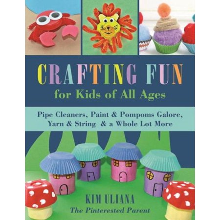 Crafting Fun for Kids of All Ages: Pipe Cleaners, Paint & Pom-Poms Galore, Yarn & String & a Whole Lot More (Paperback)