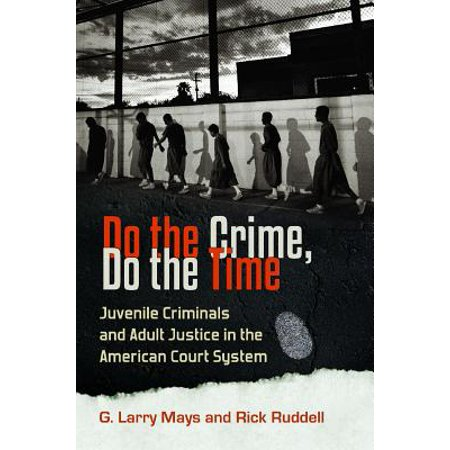 Do the Crime, Do the Time : Juvenile Criminals and Adult Justice in the American Court