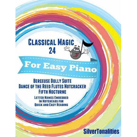 Classical Magic 24 - For Easy Piano Berceuse Dolly Suite Dance of the Reed Flutes Nutcracker Fifth Nocturne Letter Names Embedded In Noteheads for Quick and Easy Reading - eBook
