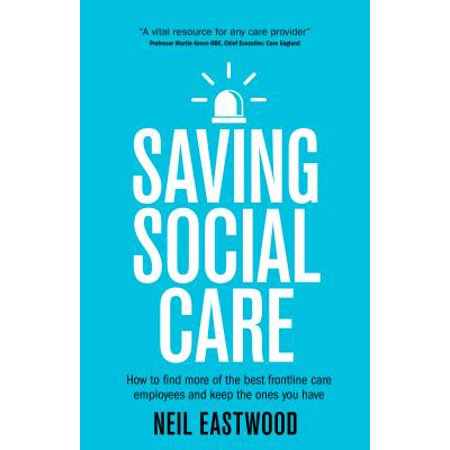 Saving Social Care : How to Find More of the Best Frontline Care Employees and Keep the Ones You (Best Place To Find Employees)