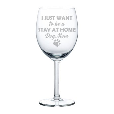 10 Mothers Day Wine - Wine Glass Goblet Funny I Just Want To Be A Stay At Home Dog Mom (10 oz)