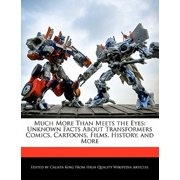 Much More Than Meets the Eyes : Unknown Facts about Transformers Comics, Cartoons, Films, History, and More