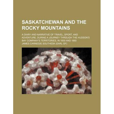Saskatchewan and the Rocky Mountains; A Diary and Narrative of Travel, Sport, and Adventure, During a Journey Through the Hudson's Bay Company's Terri