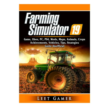 Major Strategy Guide - Farming Simulator 19 Game, Xbox, PC, PS4, Mods, Maps, Animals, Crops, Achievements, Vehicles, Tips, Strategies, Guide Unofficial