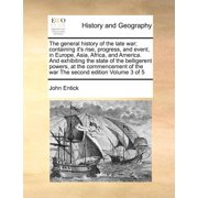 The General History of the Late War; Containing It's Rise, Progress, and Event, in Europe, Asia, Africa, and America. and Exhibiting the State of the Belligerent Powers, at the Commencement of the War the Second Edition Volume 3 of 5