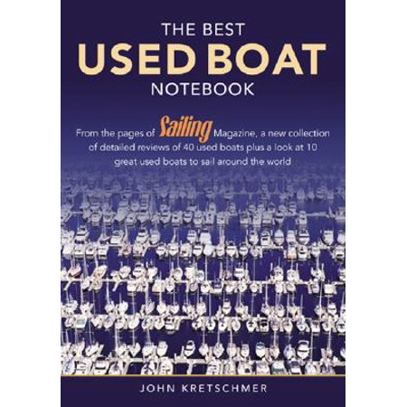 The Best Used Boat Notebook : From the Pages of Sailing Mazine, a New Collection of Detailed Reviews of 40 Used Boats Plus a Look at 10 Great Used Boats to Sail Around the
