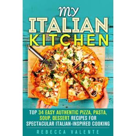 My Italian Kitchen: Top 34 Easy Authentic Pizza, Pasta, Soup, Dessert Recipes for Spectacular Italian-Inspired Cooking - (Best Italian Pizza Recipe)