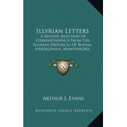 Illyrian Letters: A Revised Selection of Correspondence from the Illyrian Provinces of Bosnia, Herzegovina, Montenegro, Albania, Dalmatia (1878) (Hardcover)