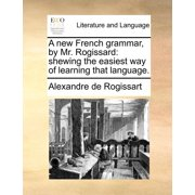 A New French Grammar, by Mr. Rogissard : Shewing the Easiest Way of Learning That Language.