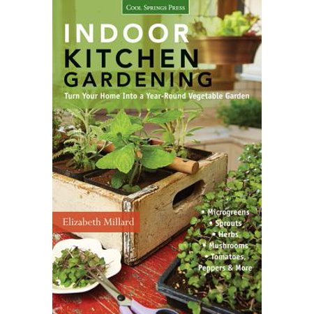 Indoor Kitchen Gardening : Turn Your Home Into a Year-Round Vegetable Garden - Microgreens - Sprouts - Herbs - Mushrooms - Tomatoes, Peppers &