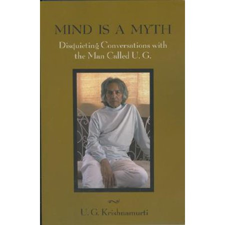 Mind Is a Myth : Disquieting Conversations with the Man Called U.G.