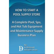 How To Start A Pool Supply Store: A Complete Pool, Spa, and Hot Tub Equipment and Maintenance Supply Business Plan - eBook