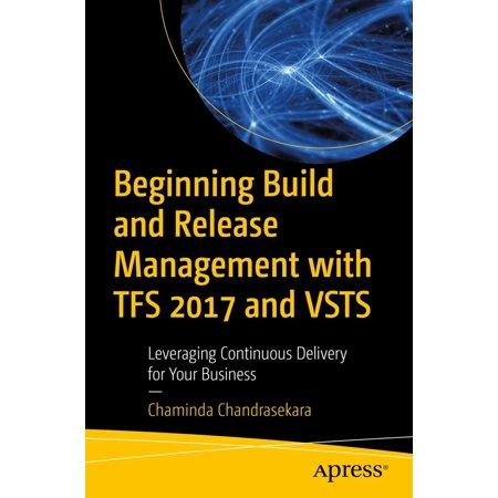 Beginning Build and Release Management with TFS 2017 and VSTS -