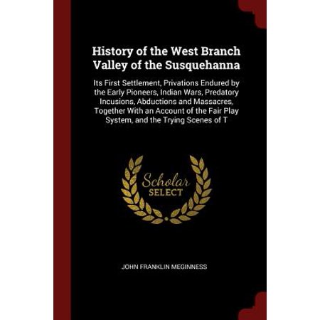 History of the West Branch Valley of the Susquehanna : Its First Settlement, Privations Endured by the Early Pioneers, Indian Wars, Predatory Incusions, Abductions and Massacres, Together with an Account of the Fair Play System, and the Trying Scenes of T](Valley Fair Ca Halloween)