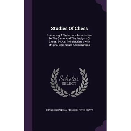 Studies Of Chess  Containing A Systematic Introduction To The Game  And The Analysis Of Chess  By A D  Philidor  Esq   With Original Com