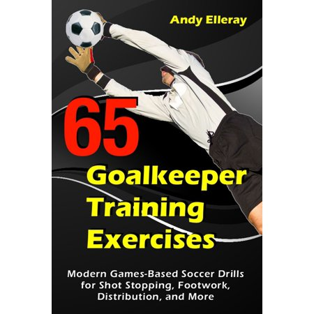 65 Goalkeeper Training Exercises: Modern Games-Based Soccer Drills for Shot Stopping, Footwork, Distribution, and More -