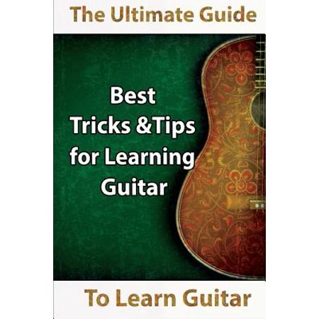 Learn Guitar : The Ultimate Guide to Learn Guitar: Best Tips and Tricks for Learning (Tips And Tricks For Taking The Sat)