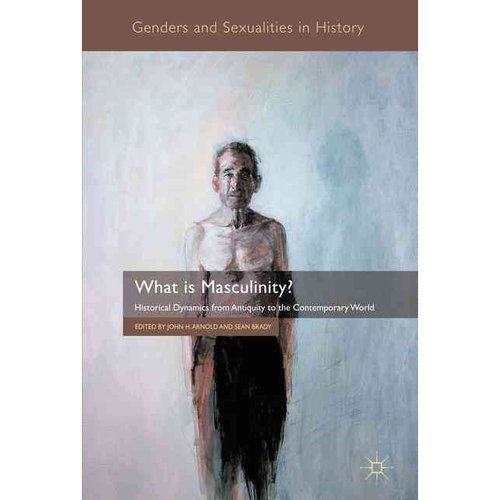 What is Masculinity?: Historical Dynamics from Antiquity to the Contemporary World