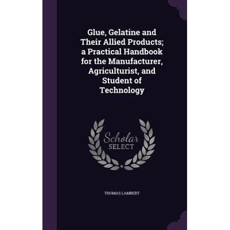 Glue  Gelatine And Their Allied Products  A Practical Handbook For The Manufacturer  Agriculturist  And Student Of Technology
