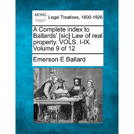 A Complete Index to Ballards' [Sic] Law of Real Property. Vols. I-IX. Volume 9 of