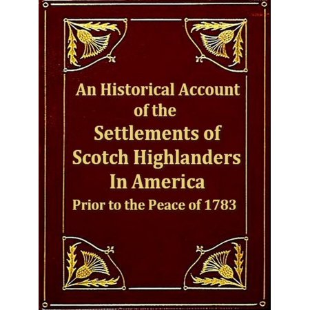 An Historical Account of the Settlements of Scotch Highlanders in America Prior to the Peace of 1783 together with Notices of Highland Regiments and Biographical Sketches -