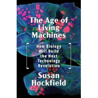 The Age of Living Machines : How Biology Will Build the Next Technology Revolution (Hardcover)
