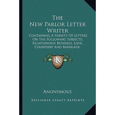 The New Parlor Letter Writer : Containing a Variety of Letters on the Following Subjects; Relationship, Business, Love, Courtship and Marriage, Friendship and Miscellaneous Letters, Law Forms, Etc.
