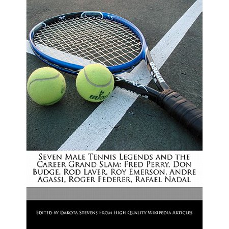 Seven Male Tennis Legends and the Career Grand Slam : Fred Perry, Don Budge, Rod Laver, Roy Emerson, Andre Agassi, Roger Federer, Rafael Nadal