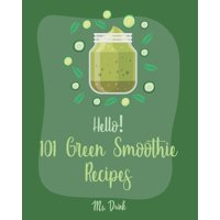 Green Smoothie Recipes: Hello! 101 Green Smoothie Recipes: Best Green Smoothie Cookbook Ever For Beginners [Smoothy Recipes, Vegetable And Fruit Smoothie Recipes, Keto Green Smoothies Recipe, Blending