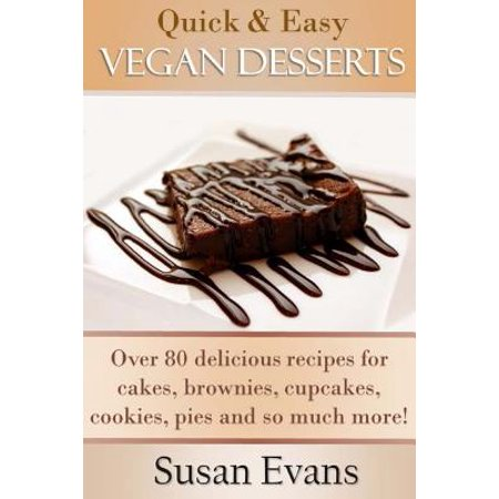 Quick Easy Vegan Desserts Cookbook Over 80 Delicious Recipes For Cakes Cupcakes Brownies