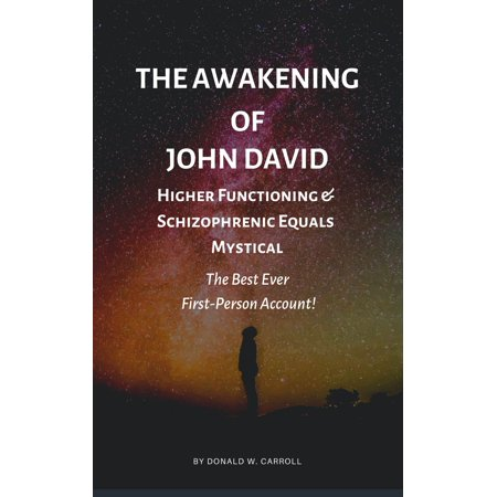 The Awakening of John David: Higher Functioning & Schizophrenic Equals: Mystical. The Best Ever First-Person Account! -