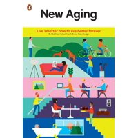 New Aging : Live Smarter Now to Live Better Forever
