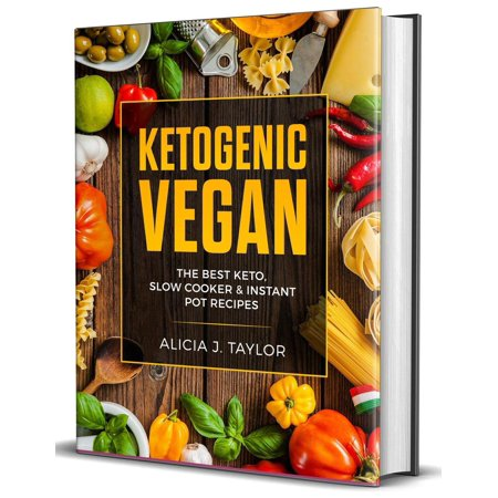 Ketogenic Vegan: the Best Keto Slow Cooker and Instant Pot Recipes - (The Best Of Taylor Wane)