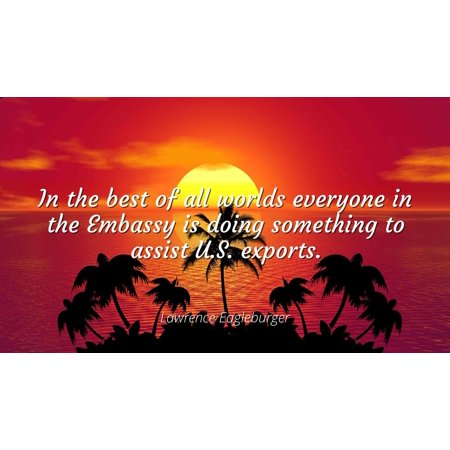 Lawrence Eagleburger - In the best of all worlds everyone in the Embassy is doing something to assist U.S. exports - Famous Quotes Laminated POSTER PRINT