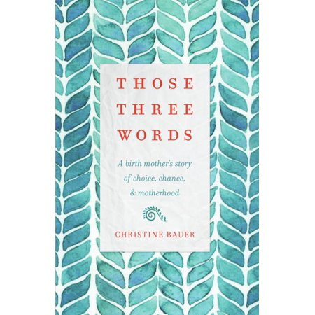 Those Three Words : A Birth Mother's Story of Choice, Chance, and - Choice Of Words