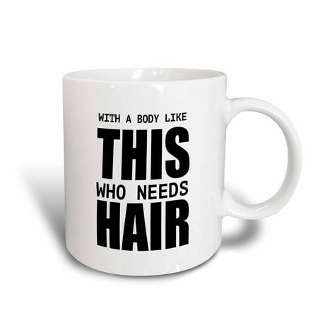 3dRose WITH A BODY LIKE THIS WHO NEEDS HAIR, Ceramic Mug,