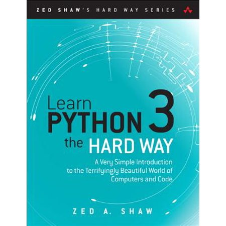 Learn Python 3 the Hard Way : A Very Simple Introduction to the Terrifyingly Beautiful World of Computers and (Best Way To Learn Python)