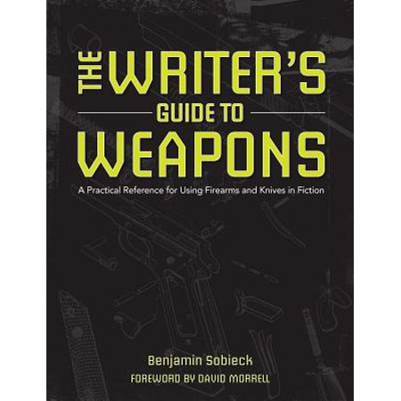 The Writer's Guide to Weapons : A Practical Reference for Using Firearms and Knives in