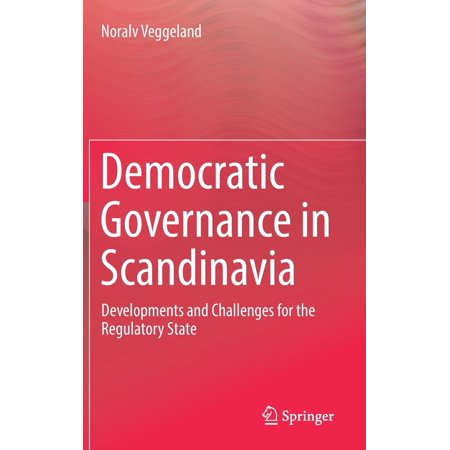 Democratic Governance in Scandinavia : Developments and Challenges for the Regulatory (Bureaucracy In A Democratic State A Governance Perspective)