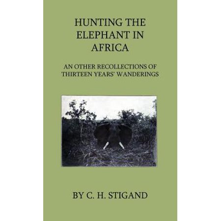 Hunting the Elephant in Africa and Other Recollections of Thirteen Years' Wanderings - eBook (African Hunting Videos)