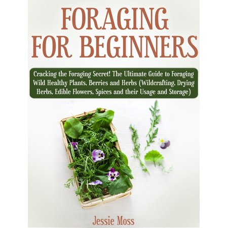 Foraging for Beginners: Cracking the Foraging Secret! The Ultimate Guide to Foraging Wild Healthy Plants, Berries and Herbs (Wildcrafting, Drying Herbs, Edible Flowers, Spices and their Usage) -