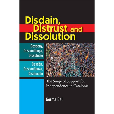 Disdain  Distrust And Dissolution   The Surge Of Support For Independence In Catalonia
