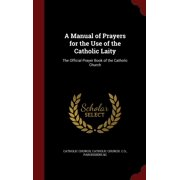 A Manual of Prayers for the Use of the Catholic Laity : The Official Prayer Book of the Catholic Church